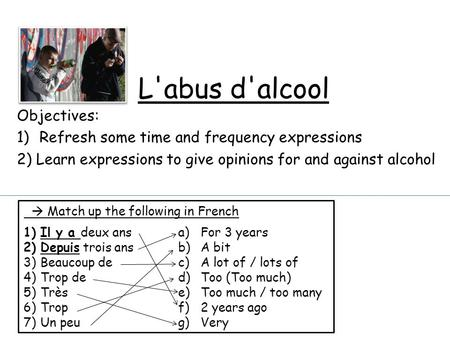 L'abus d'alcool Objectives: 1)Refresh some time and frequency expressions 2) Learn expressions to give opinions for and against alcohol  Match up the.