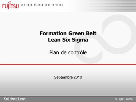 Solutions Lean © Fujitsu Canada Formation Green Belt Lean Six Sigma Plan de contrôle Septembre 2010.