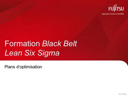 © Fujitsu Canada Plans d'optimisation Formation Black Belt Lean Six Sigma.