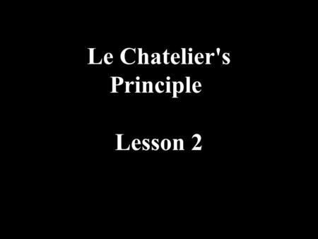 Le Chatelier's Principle Lesson 2. Le Chatelier's Principle If a system in equilibrium is subjected to a change processes occur that oppose the imposed.