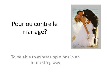Pour ou contre le mariage? To be able to express opinions in an interesting way.
