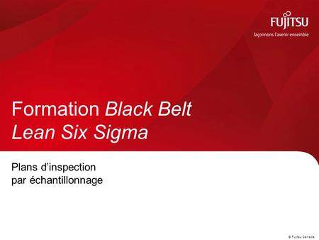 © Fujitsu Canada Plans d'inspection par échantillonnage Formation Black Belt Lean Six Sigma.