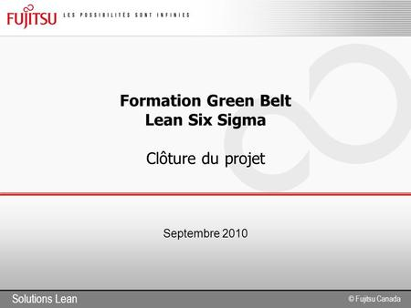 Solutions Lean © Fujitsu Canada Formation Green Belt Lean Six Sigma Clôture du projet Septembre 2010.
