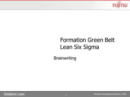 Solutions Lean 1 © Fujitsu Consulting (Canada) Inc. 2010 Formation Green Belt Lean Six Sigma Brainwriting.