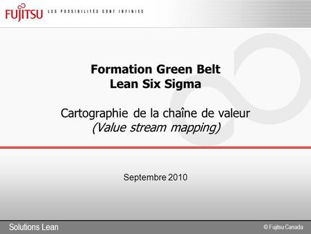 Solutions Lean © Fujitsu Canada Formation Green Belt Lean Six Sigma Cartographie de la chaîne de valeur (Value stream mapping) Septembre 2010.