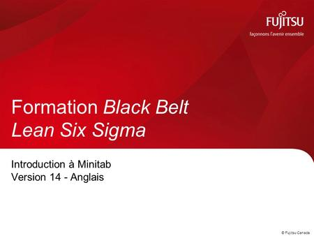 © Fujitsu Canada Introduction à Minitab Version 14 - Anglais Formation Black Belt Lean Six Sigma.