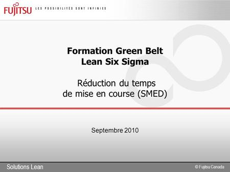 Solutions Lean © Fujitsu Canada Formation Green Belt Lean Six Sigma Réduction du temps de mise en course (SMED) Septembre 2010.