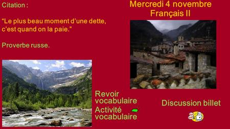 "Mercredi 4 novembre Français II Revoir vocabulaire Activité vocabulaire Discussion billet Citation : ""Le plus beau moment d'une dette, c'est quand on la."