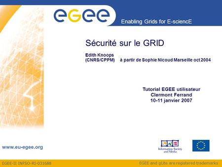 EGEE-II INFSO-RI-031688 Enabling Grids for E-sciencE www.eu-egee.org EGEE and gLite are registered trademarks Sécurité sur le GRID Edith Knoops (CNRS/CPPM)