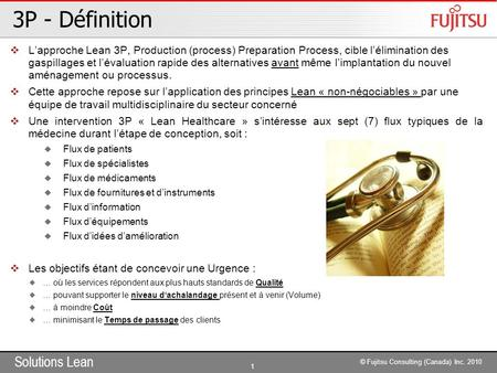 Solutions Lean 1 © Fujitsu Consulting (Canada) Inc. 2010 3P - Définition  L'approche Lean 3P, Production (process) Preparation Process, cible l'élimination.