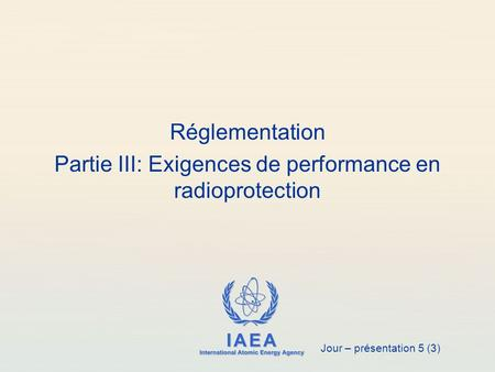 IAEA International Atomic Energy Agency Réglementation Partie III: Exigences de performance en radioprotection Jour – présentation 5 (3)