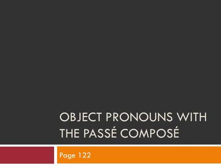OBJECT PRONOUNS WITH THE PASSÉ COMPOSÉ Page 122. Placement  With all object pronouns, placement is the same. DirectIndirectPlaces De+ nouns or ideas.