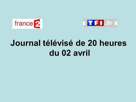 Journal télévisé de 20 heures du 02 avril. Use the buttons below the video to hear it played, to pause it and to stop it. It lasts roughly 60 seconds.