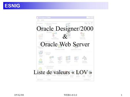 05/02/98WEB1-6 0.01 ESNIG Liste de valeurs « LOV » Oracle Designer/2000 & Oracle Web Server.