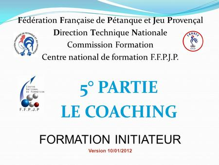 5° PARTIE LE COACHING FORMATION INITIATEUR Version 10/01/2012 Fédération Française de Pétanque et Jeu Provençal Direction Technique Nationale Commission.