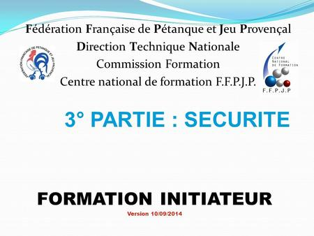3° PARTIE : SECURITE FORMATION INITIATEUR Version 10/09/2014 Fédération Française de Pétanque et Jeu Provençal Direction Technique Nationale Commission.