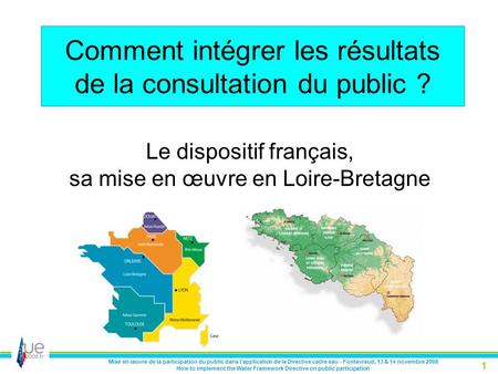 Mise en œuvre de la participation du public dans l'application de la Directive cadre eau - Fontevraud, 13 & 14 novembre 2008 How to implement the Water.