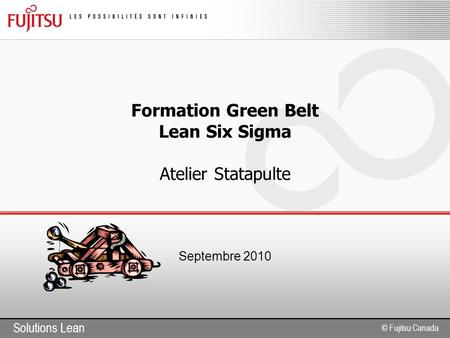 Solutions Lean © Fujitsu Canada Formation Green Belt Lean Six Sigma Atelier Statapulte Septembre 2010.