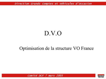 Comité DCF 7 mars 2005 Direction Grands Comptes et Véhicules d'Occasion D.V.O Optimisation de la structure VO France.