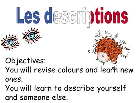 Objectives: You will revise colours and learn new ones. You will learn to describe yourself and someone else.
