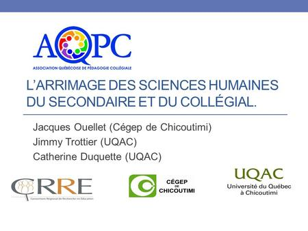 L'ARRIMAGE DES SCIENCES HUMAINES DU SECONDAIRE ET DU COLLÉGIAL. Jacques Ouellet (Cégep de Chicoutimi) Jimmy Trottier (UQAC) Catherine Duquette (UQAC)