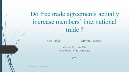 Do free trade agreements actually increase members' international trade ? Scott L. Baier 1 Jeffrey H. Bergstrand 2 1 Clemson Univesity, USA 2 University.