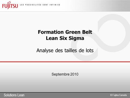 Solutions Lean © Fujitsu Canada Formation Green Belt Lean Six Sigma Analyse des tailles de lots Septembre 2010.
