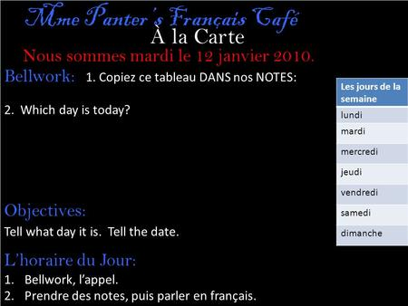 À la Carte Nous sommes mardi le 12 janvier 2010. Mme Panter's Français Café 1. Copiez ce tableau DANS nos NOTES: 2. Which day is today? Bellwork: Objectives: