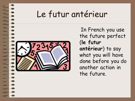 Le futur antérieur In French you use the future perfect (le futur antérieur) to say what you will have done before you do another action in the future.