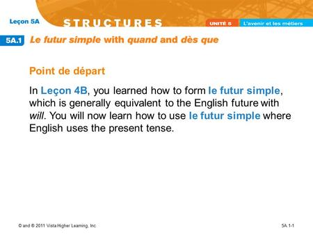 © and ® 2011 Vista Higher Learning, Inc.5A.1-1 Point de départ In Leçon 4B, you learned how to form le futur simple, which is generally equivalent to the.