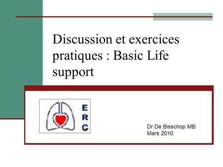 Discussion et exercices pratiques : Basic Life support Dr De Bisschop MB Mars 2010.