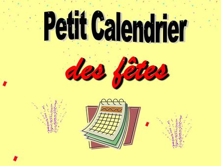 des fêtes Objectifs : Learn about French feasts, customs and traditions. …and how these are celebrated in France. …are they different from those in your.