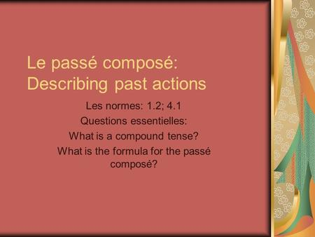 Le passé composé: Describing past actions Les normes: 1.2; 4.1 Questions essentielles: What is a compound tense? What is the formula for the passé composé?