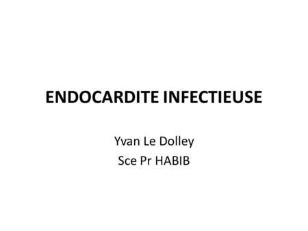 ENDOCARDITE INFECTIEUSE Yvan Le Dolley Sce Pr HABIB.