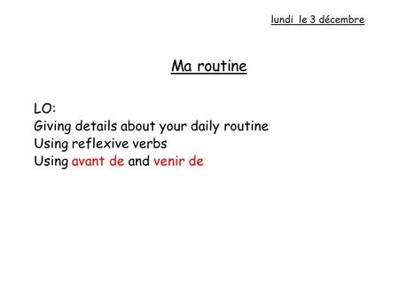 Ma routine LO: Giving details about your daily routine Using reflexive verbs Using avant de and venir de lundi le 3 décembre.