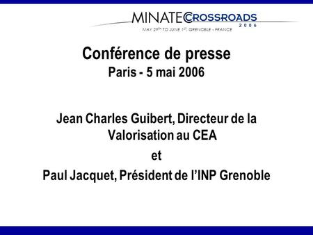 MAY 29 TH TO JUNE 1 ST, GRENOBLE - FRANCE Conférence de presse Paris - 5 mai 2006 Jean Charles Guibert, Directeur de la Valorisation au CEA et Paul Jacquet,