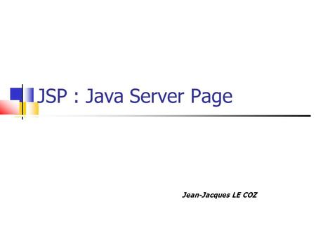 JSP : Java Server Page Jean-Jacques LE COZ. Plan Technologie Syntaxe Template Directives Déclarations Objets Implicites Expressions Scriptlets Actions.