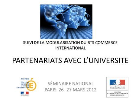 SUIVI DE LA MODULARISATION DU BTS COMMERCE INTERNATIONAL PARTENARIATS AVEC L'UNIVERSITE SÉMINAIRE NATIONAL PARIS 26- 27 MARS 2012.