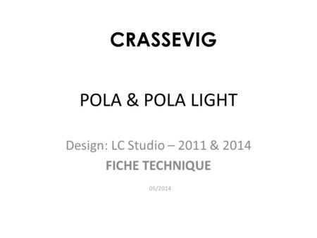 POLA & POLA LIGHT Design: LC Studio – 2011 & 2014 FICHE TECHNIQUE 05/2014 CRASSEVIG.