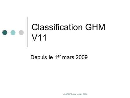 – SSPIM Timone – mars 2009 Classification GHM V11 Depuis le 1 er mars 2009.