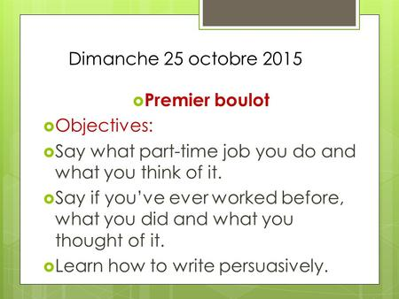 Dimanche 25 octobre 2015  Premier boulot  Objectives:  Say what part-time job you do and what you think of it.  Say if you've ever worked before, what.
