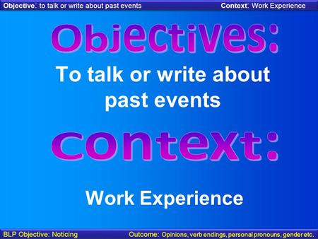 Objective : to talk or write about past events Context : Work Experience BLP Objective: Noticing Outcome: Opinions, verb endings, personal pronouns, gender.