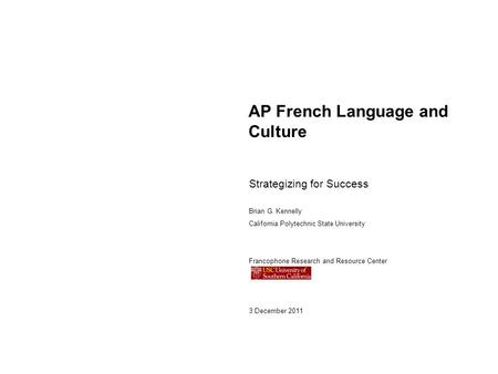AP French Language and Culture Strategizing for Success Brian G. Kennelly California Polytechnic State University Francophone Research and Resource Center.
