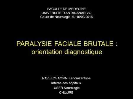 PARALYSIE FACIALE BRUTALE : orientation diagnostique RAVELOSAONA Fanomzantsoa Interne des hôpitaux USFR Neurologie CHU/JRB FACULTE DE MEDECINE UNIVERSITE.