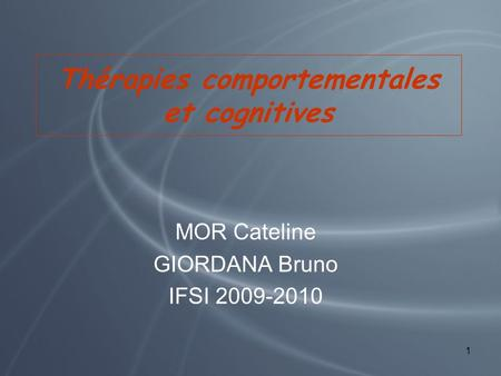 Thérapies comportementales et cognitives MOR Cateline GIORDANA Bruno IFSI 2009-2010 1.