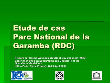 Etude de cas Parc National de la Garamba (RDC) Préparé par Cosma Wilungula (ICCN) et Guy Debonnet (WHC) Expert Workshop on Benchmarks and Chapter IV of.