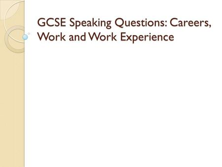 GCSE Speaking Questions: Careers, Work and Work Experience.