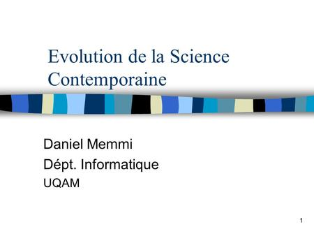 1 Evolution de la Science Contemporaine Daniel Memmi Dépt. Informatique UQAM.
