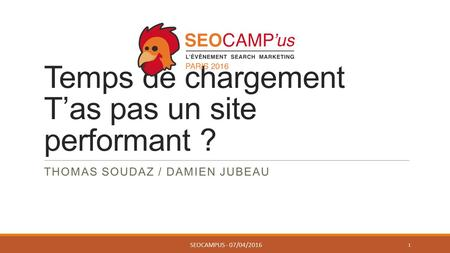 Temps de chargement T'as pas un site performant ? THOMAS SOUDAZ / DAMIEN JUBEAU SEOCAMPUS - 07/04/2016 1.