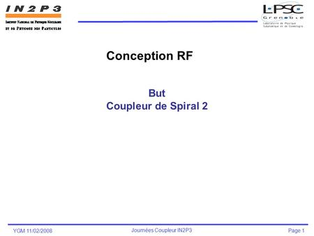 YGM 11/02/2008 Journées Coupleur IN2P3 Page 1 But Coupleur de Spiral 2 Conception RF.